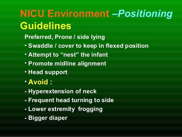 NICU Environment –Positioning Guidelines Preferred, Prone / side lying • Swaddle / cover to keep in flexed position • Atte...