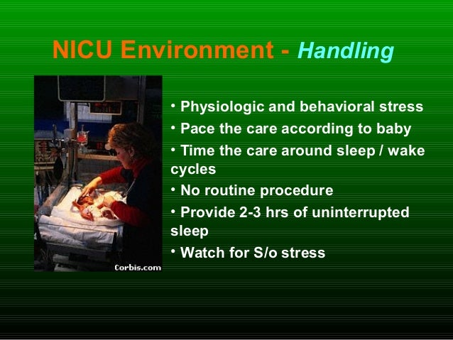 NICU Environment - Handling • Physiologic and behavioral stress • Pace the care according to baby • Time the care around s...
