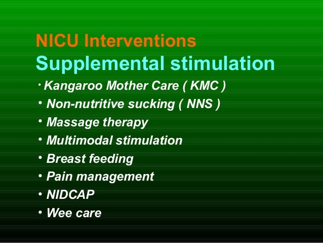 NICU Interventions Supplemental stimulation • Kangaroo Mother Care ( KMC ) • Non-nutritive sucking ( NNS ) • Massage thera...