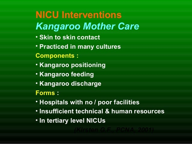 NICU Interventions Kangaroo Mother Care • Skin to skin contact • Practiced in many cultures Components : • Kangaroo positi...