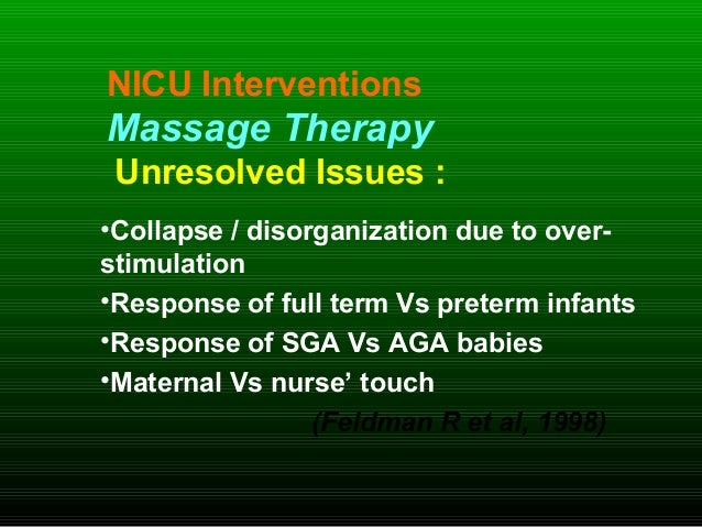 NICU Interventions Massage Therapy Unresolved Issues : •Collapse / disorganization due to over- stimulation •Response of f...