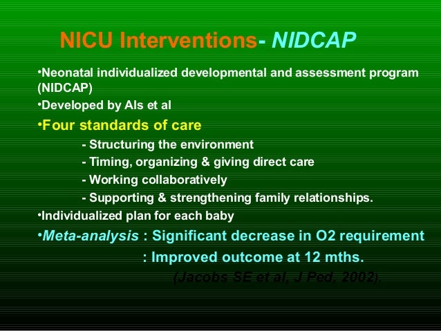 NICU Interventions- NIDCAP •Neonatal individualized developmental and assessment program (NIDCAP) •Developed by Als et al ...