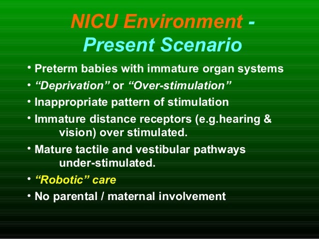 """NICU Environment - Present Scenario • Preterm babies with immature organ systems • """"Deprivation"""" or """"Over-stimulation"""" • I..."""