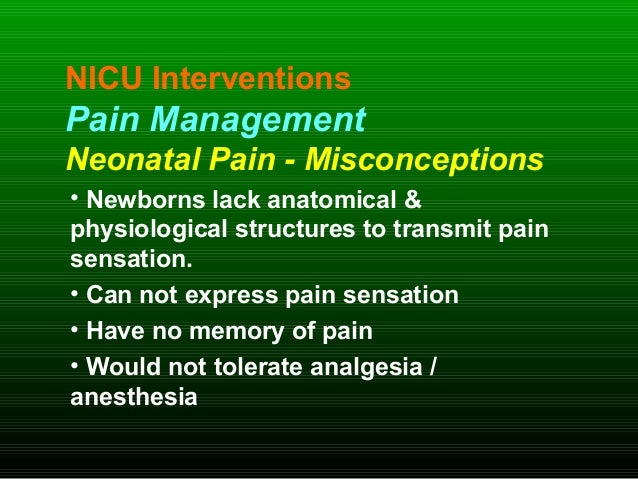 NICU Interventions Pain Management Neonatal Pain - Misconceptions • Newborns lack anatomical & physiological structures to...