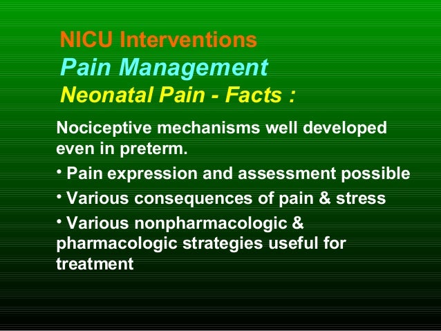 NICU Interventions Pain Management Neonatal Pain - Facts : Nociceptive mechanisms well developed even in preterm. • Pain e...