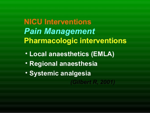 NICU Interventions Pain Management Pharmacologic interventions • Local anaesthetics (EMLA) • Regional anaesthesia • System...