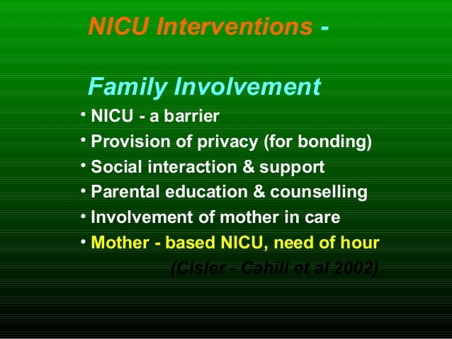 NICU Interventions - Family Involvement • NICU - a barrier • Provision of privacy (for bonding) • Social interaction & sup...