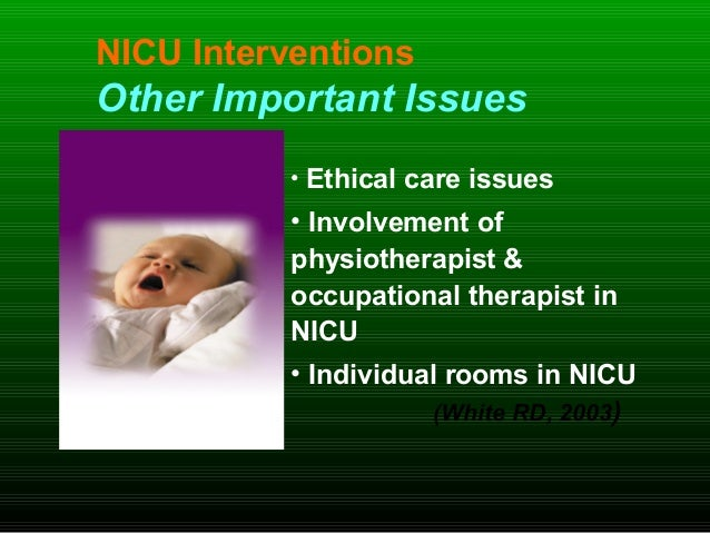 NICU Interventions Other Important Issues • Ethical care issues • Involvement of physiotherapist & occupational therapist ...