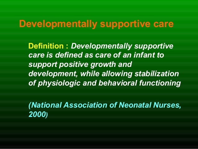Developmentally supportive care Definition : Developmentally supportive care is defined as care of an infant to support po...
