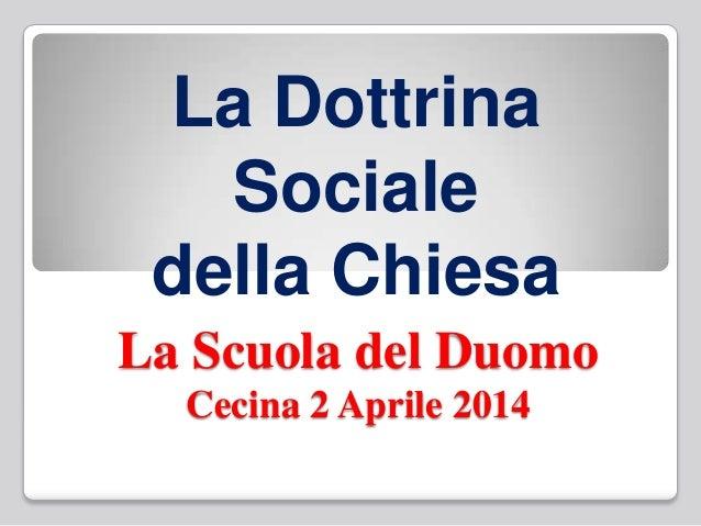 La Scuola del Duomo Cecina 2 Aprile 2014 La Dottrina Sociale della Chiesa