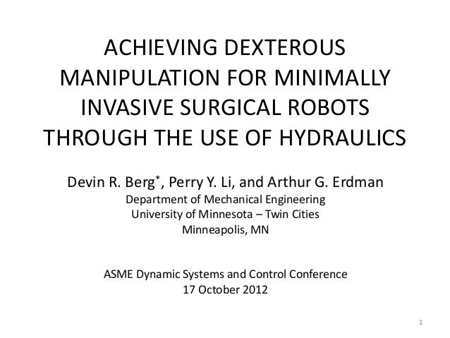 ACHIEVING DEXTEROUS MANIPULATION FOR MINIMALLY INVASIVE SURGICAL ROBOTS THROUGH THE USE OF HYDRAULICS Devin R. Berg*, Perr...