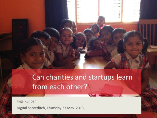 Can charities and startups learnfrom each other?Inge KuijperDigital Shoreditch, Thursday 23 May, 2013