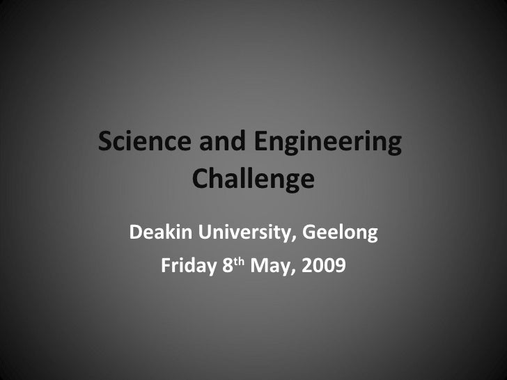 Science and Engineering  Challenge Deakin University, Geelong Friday 8 th  May, 2009