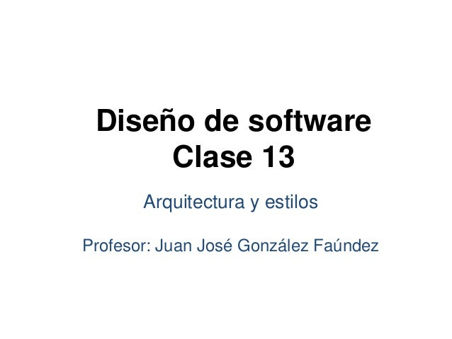 Diseño de softwareClase 13Arquitectura y estilosProfesor: Juan José González Faúndez