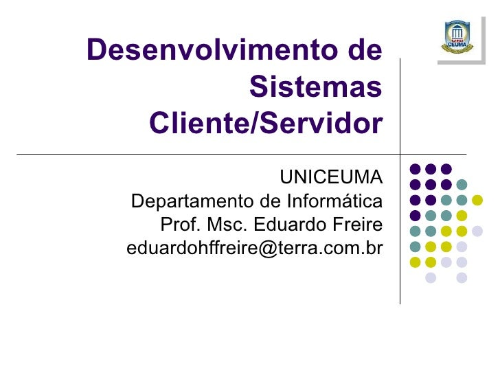 Desenvolvimento de Sistemas Cliente/Servidor UNICEUMA Departamento de Informática Prof. Msc. Eduardo Freire [email_address]