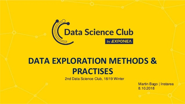 MEET OUR TEAM WRITE HERE SOMETHING DATA EXPLORATION METHODS & PRACTISES Martin Bago | Instarea 8.10.2018 2nd Data Science ...