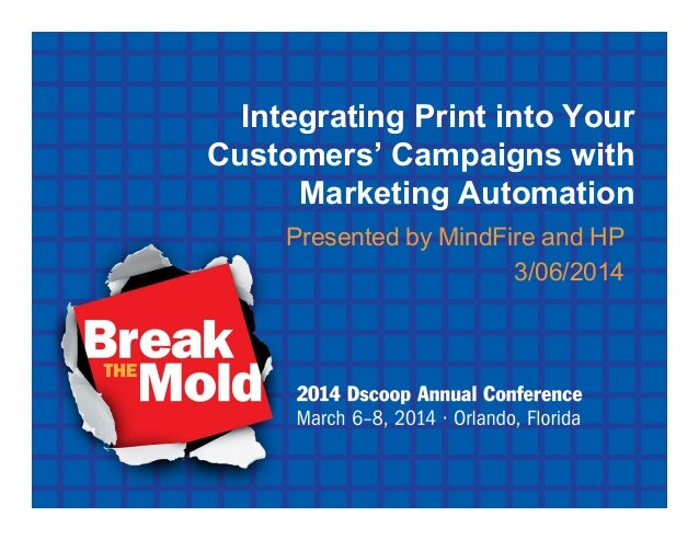 Integrating Print into Your Customers' Campaigns with Marketing Automation Presented by MindFire and HP 3/06/2014