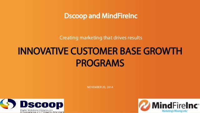 Dscoop and MindFireInc  Creating marketing that drives results  INNOVATIVE CUSTOMER BASE GROWTH  PROGRAMS  NOVEMBER 20, 20...