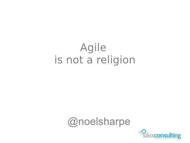 Agile is not a religion       @noelsharpe