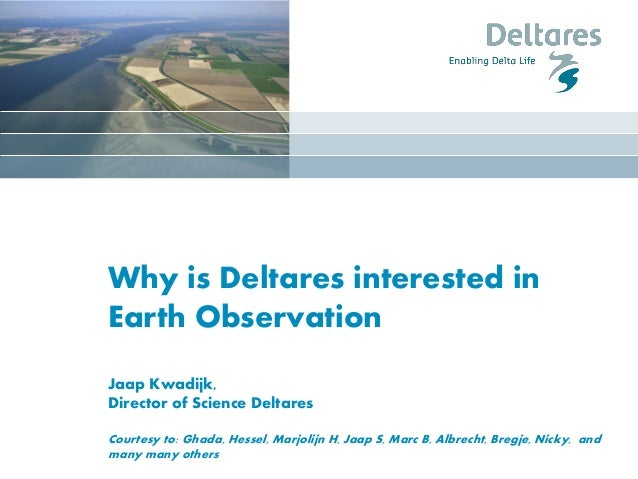 Why is Deltares interested in Earth Observation Jaap Kwadijk, Director of Science Deltares Courtesy to: Ghada, Hessel, Mar...