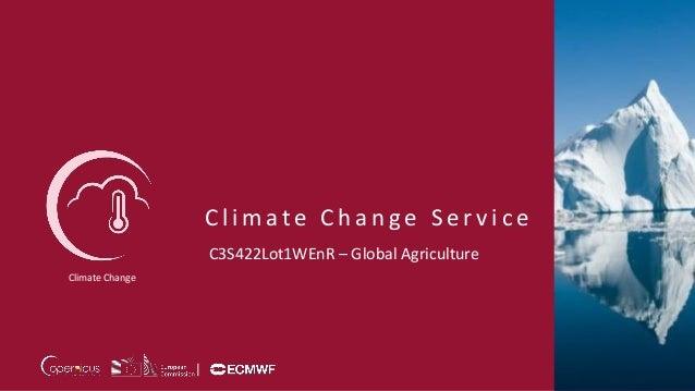 C l i m a t e C h a n g e S e r v i c e Climate Change C3S422Lot1WEnR – Global Agriculture
