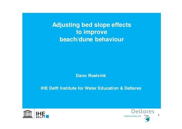 1 Dano Roelvink IHE Delft & DELTARES, Netherlands Adjusting bed slope effects to improve beach/dune behaviour Dano Roelvin...