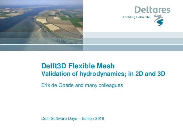 Delft3D Flexible Mesh Validation of hydrodynamics; in 2D and 3D Erik de Goede and many colleagues Delft Software Days – Ed...