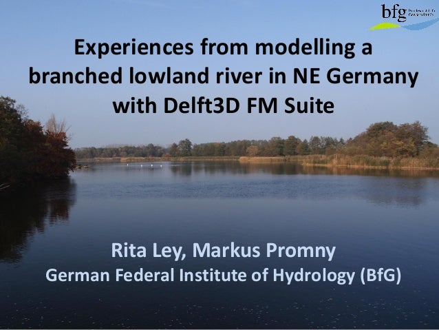 Experiences from modelling a branched lowland river in NE Germany with Delft3D FM Suite Rita Ley, Markus Promny German Fed...