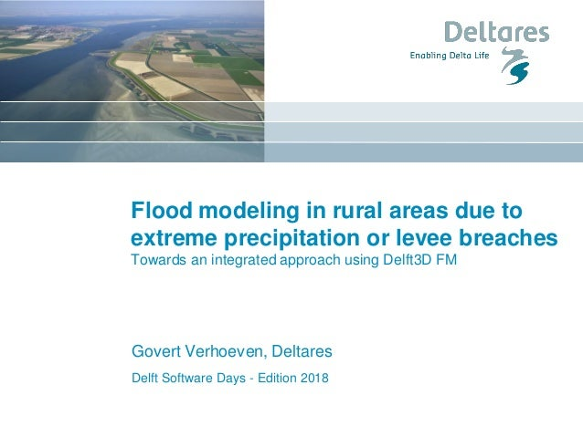 Delft Software Days - Edition 2018 Flood modeling in rural areas due to extreme precipitation or levee breaches Towards an...