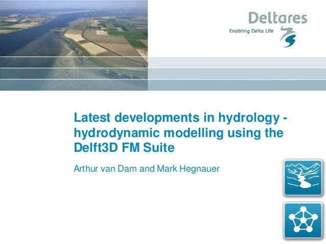 Latest developments in hydrology - hydrodynamic modelling using the Delft3D FM Suite Arthur van Dam and Mark Hegnauer