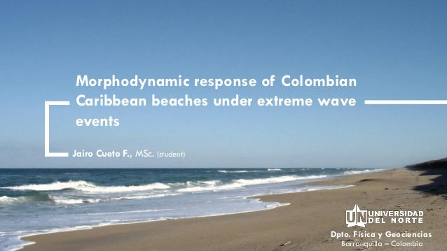 Dpto. Física y Geociencias Morphodynamic response of Colombian Caribbean beaches under extreme wave events Jairo Cueto F.,...