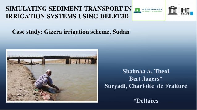 SIMULATING SEDIMENT TRANSPORT IN IRRIGATION SYSTEMS USING DELFT3D Case study: Gizera irrigation scheme, Sudan Shaimaa A. T...