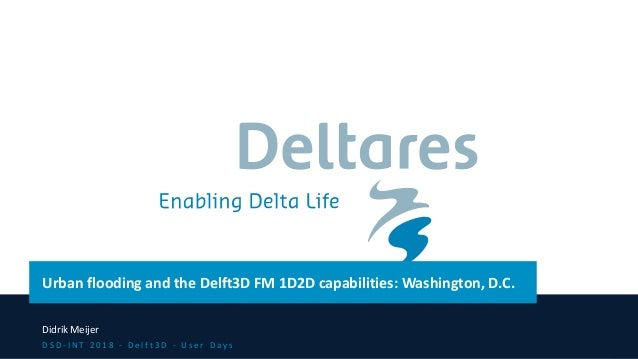 Urban flooding and the Delft3D FM 1D2D capabilities: Washington, D.C. Didrik Meijer D S D - I N T 2 0 1 8 - D e l f t 3 D ...