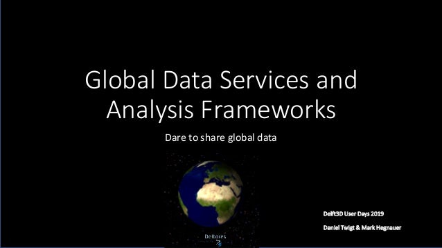 Global Data Services and Analysis Frameworks Dare to share global data Delft3D User Days 2019 Daniel Twigt & Mark Hegnauer