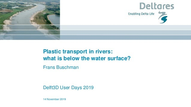 Plastic transport in rivers: what is below the water surface? Frans Buschman Delft3D User Days 2019 14 November 2019