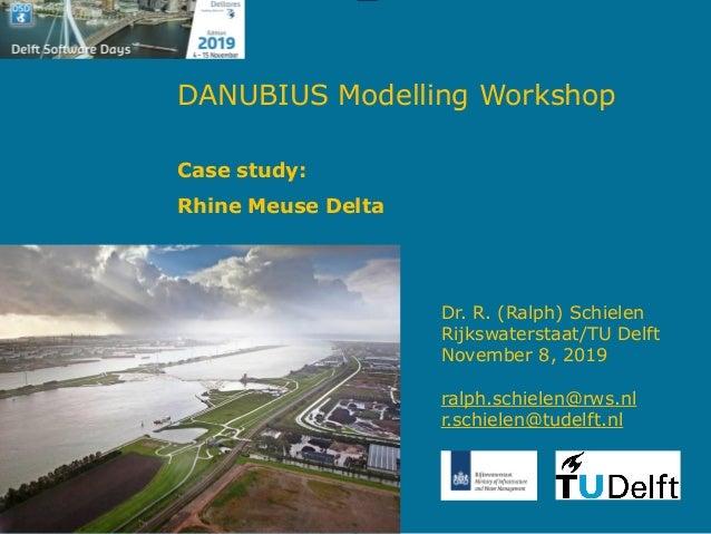 Dr. R. (Ralph) Schielen Rijkswaterstaat/TU Delft November 8, 2019 ralph.schielen@rws.nl r.schielen@tudelft.nl DANUBIUS Mod...