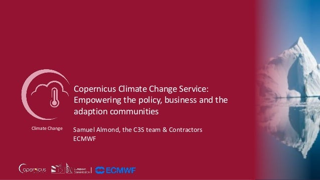 Copernicus Climate Change Service: Empowering the policy, business and the adaption communities Climate Change Samuel Almo...