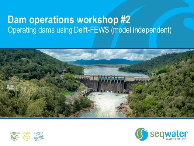 Dam operations workshop #2 Operating dams using Delft-FEWS (model independent)