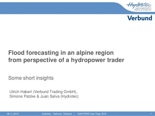 Flood forecasting in an alpine region from perspective of a hydropower trader Some short insights Ulrich Haberl (Verbund T...
