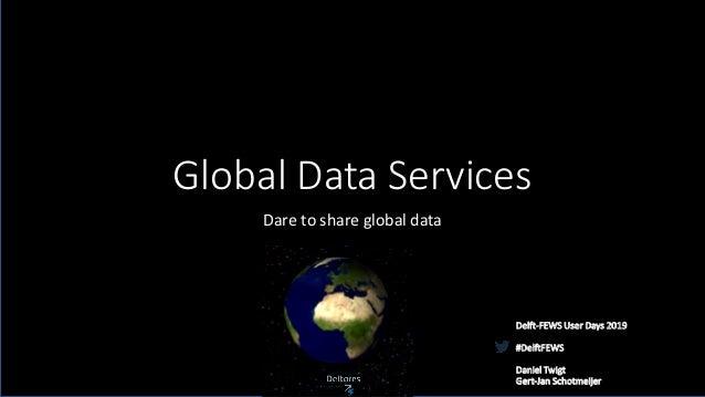 Global Data Services Dare to share global data Delft-FEWS User Days 2019 #DelftFEWS Daniel Twigt Gert-Jan Schotmeijer