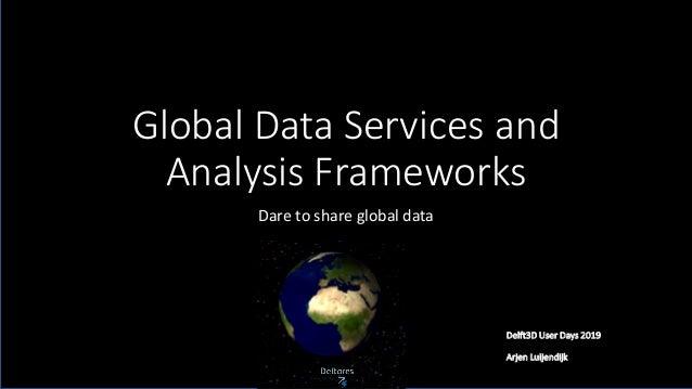 Global Data Services and Analysis Frameworks Dare to share global data Delft3D User Days 2019 Arjen Luijendijk