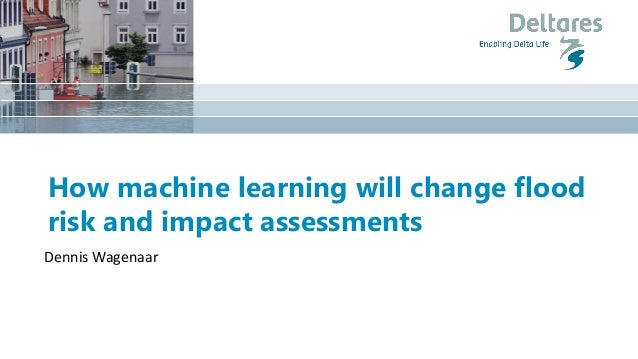 How machine learning will change flood risk and impact assessments Dennis Wagenaar