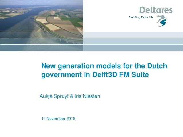 11 November 2019 New generation models for the Dutch government in Delft3D FM Suite Aukje Spruyt & Iris Niesten