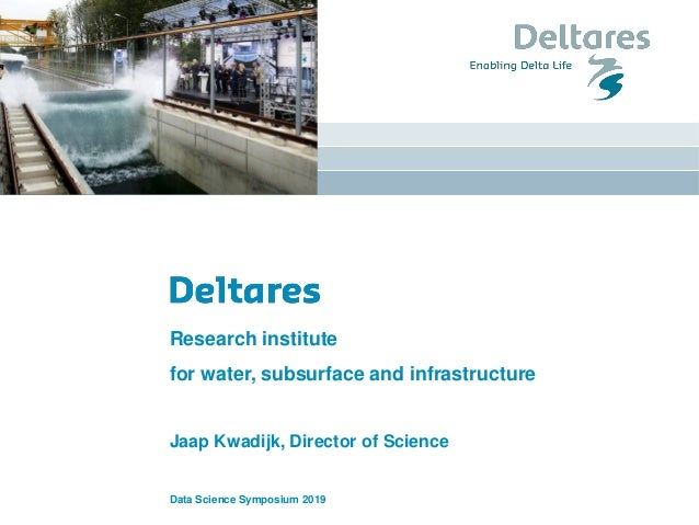 Research institute for water, subsurface and infrastructure Jaap Kwadijk, Director of Science Data Science Symposium 2019