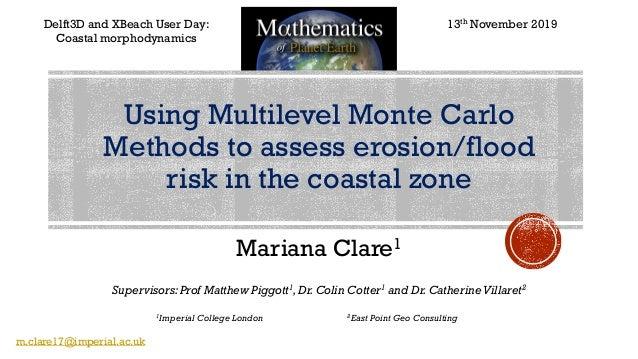 Mariana Clare1 Delft3D and XBeach User Day: Coastal morphodynamics Supervisors: Prof Matthew Piggott1,Dr.Colin Cotter1 and...