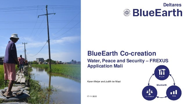Karen Meijer and Judith ter Maat Water, Peace and Security – FREXUS Application Mali 17-11-2020 BlueEarth Co-creation Delt...
