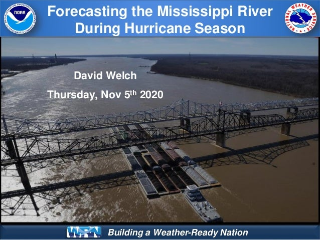 Building a Weather-Ready Nation Forecasting the Mississippi River During Hurricane Season David Welch Thursday, Nov 5th 20...