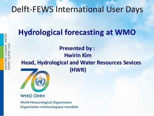 Delft-FEWS International User Days Hydrological forecasting at WMO Presented by : Hwirin Kim Head, Hydrological and Water ...