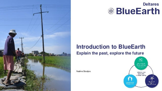 Nadine Slootjes Explain the past, explore the future Introduction to BlueEarth Deltares
