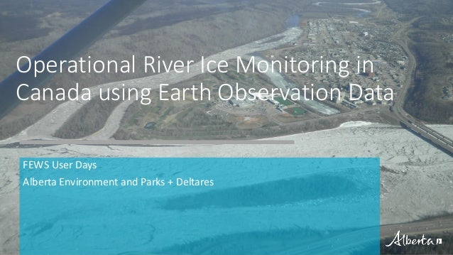 FEWS User Days Alberta Environment and Parks + Deltares Operational River Ice Monitoring in Canada using Earth Observation...